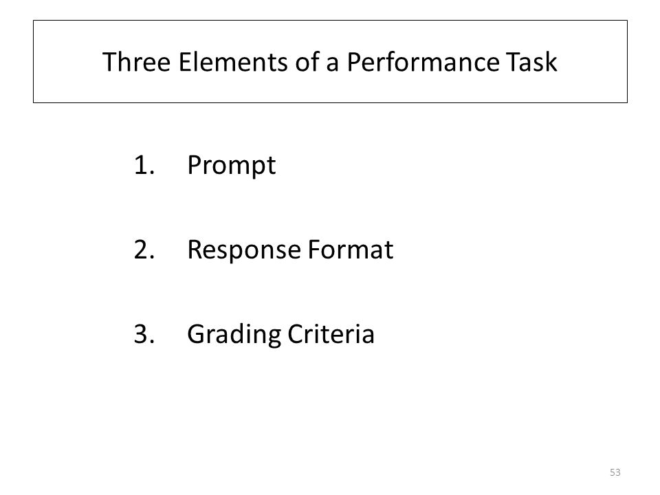 Three Elements of a Performance Task 1.Prompt 2.Response Format 3.Grading Criteria 53
