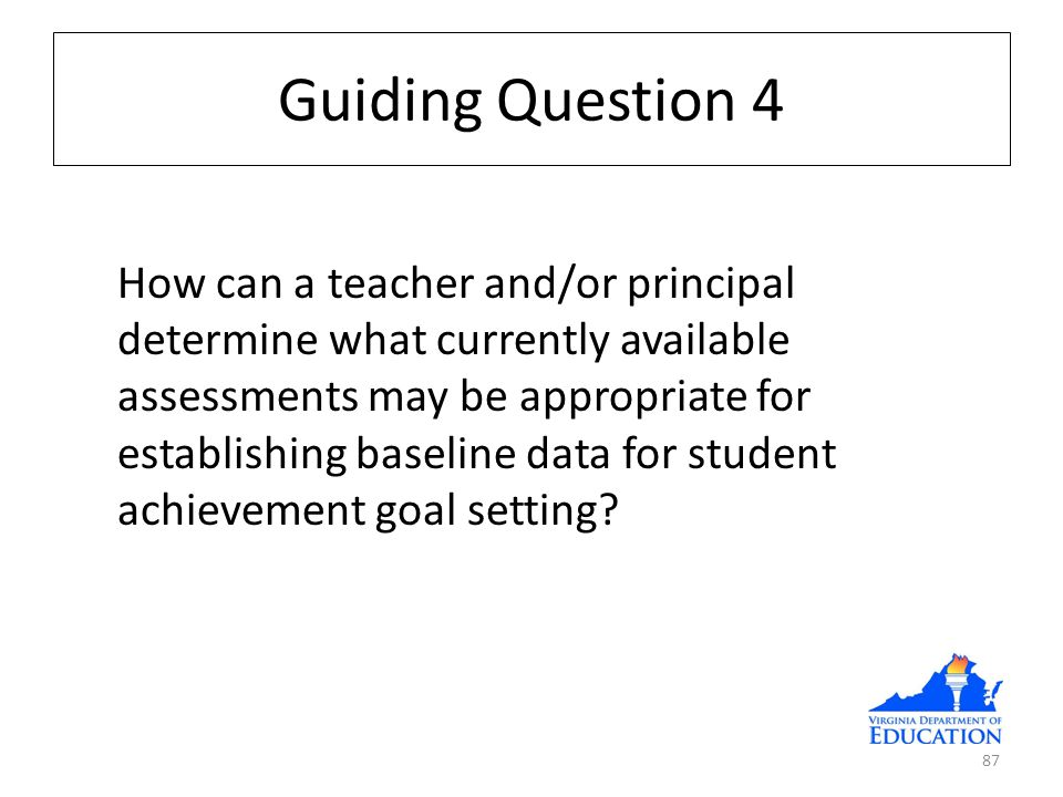 Guiding Question 4 How can a teacher and/or principal determine what currently available assessments may be appropriate for establishing baseline data for student achievement goal setting.