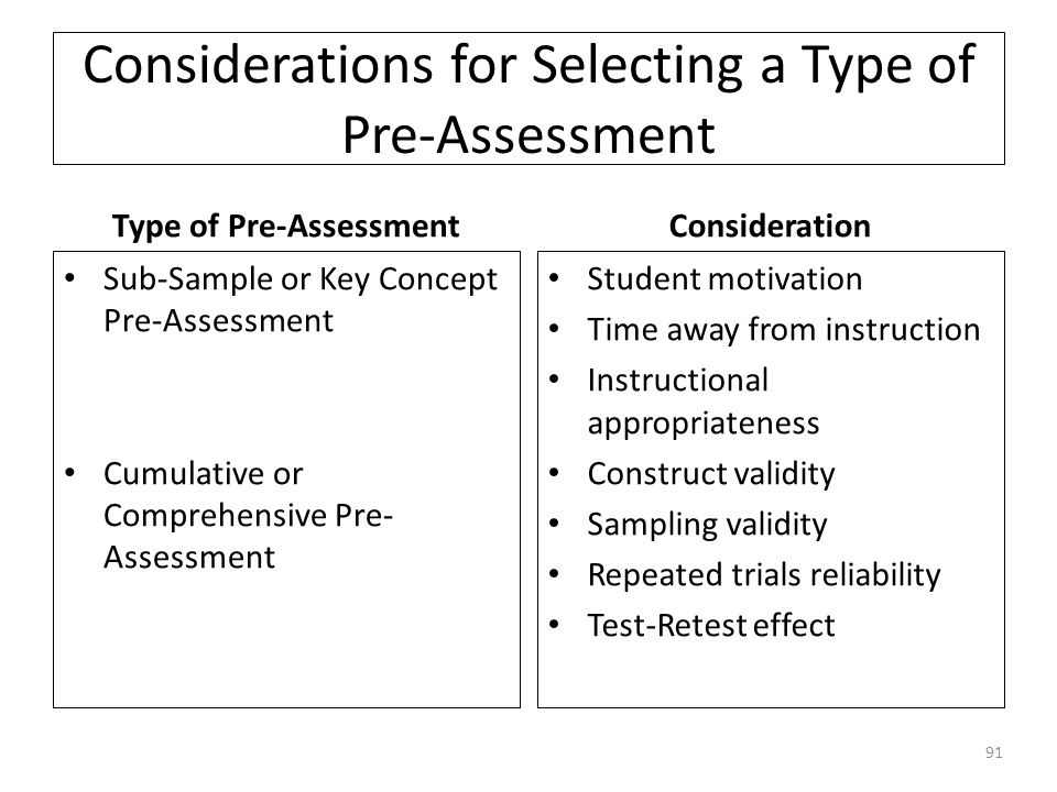Considerations for Selecting a Type of Pre-Assessment Type of Pre-Assessment Sub-Sample or Key Concept Pre-Assessment Cumulative or Comprehensive Pre- Assessment Consideration Student motivation Time away from instruction Instructional appropriateness Construct validity Sampling validity Repeated trials reliability Test-Retest effect 91