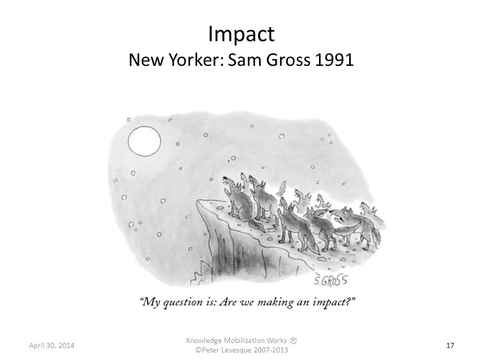 17 Impact New Yorker: Sam Gross 1991 April 30, 2014 Knowledge Mobilization Works Ⓡ ©Peter Levesque 2007-2013
