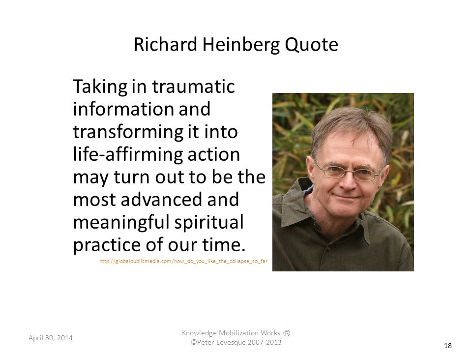 Richard Heinberg Quote Taking in traumatic information and transforming it into life-affirming action may turn out to be the most advanced and meaningful spiritual practice of our time.
