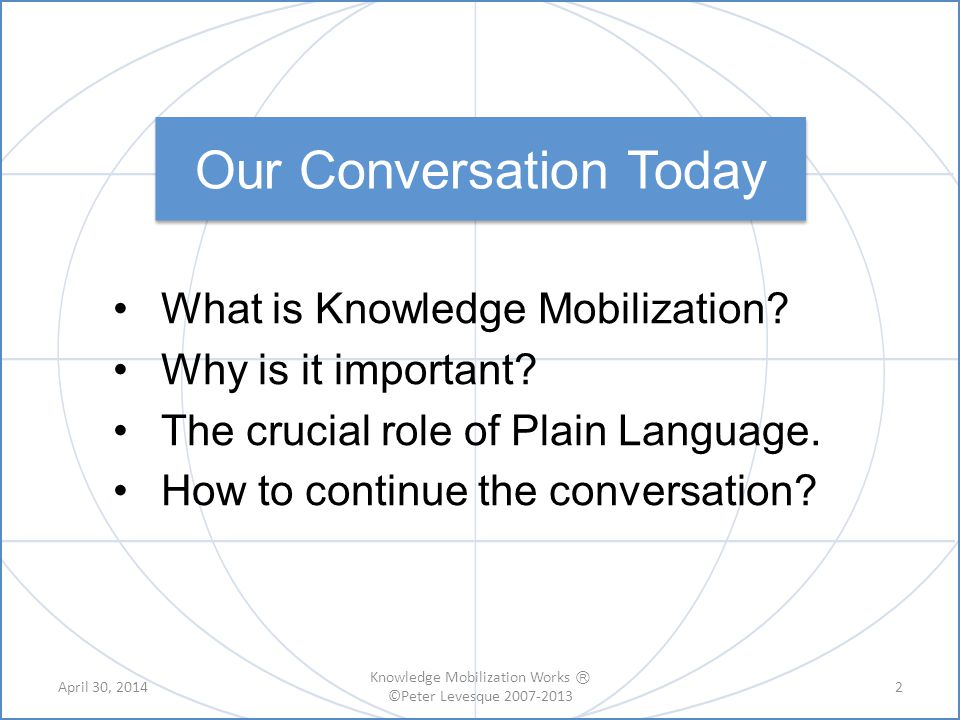 A shift in thinking research production & dissemination to knowledge sharing, meaning-making and greater use A recognition that knowing ≠ doing A focus on complex systems What is Knowledge Mobilization.