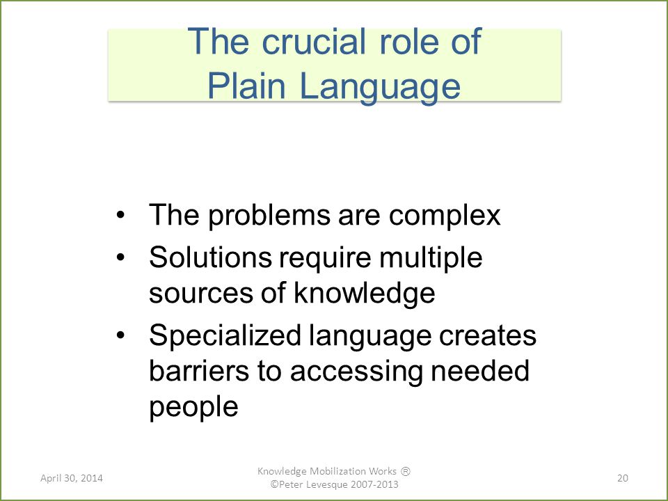 The problems are complex Solutions require multiple sources of knowledge Specialized language creates barriers to accessing needed people The crucial role of Plain Language 20April 30, 2014 Knowledge Mobilization Works Ⓡ ©Peter Levesque 2007-2013