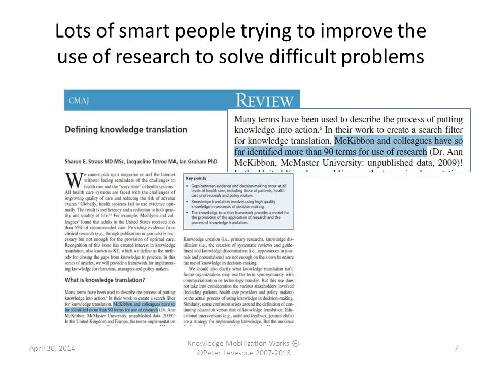 Lots of smart people trying to improve the use of research to solve difficult problems 7 7April 30, 2014 Knowledge Mobilization Works Ⓡ ©Peter Levesque 2007-2013