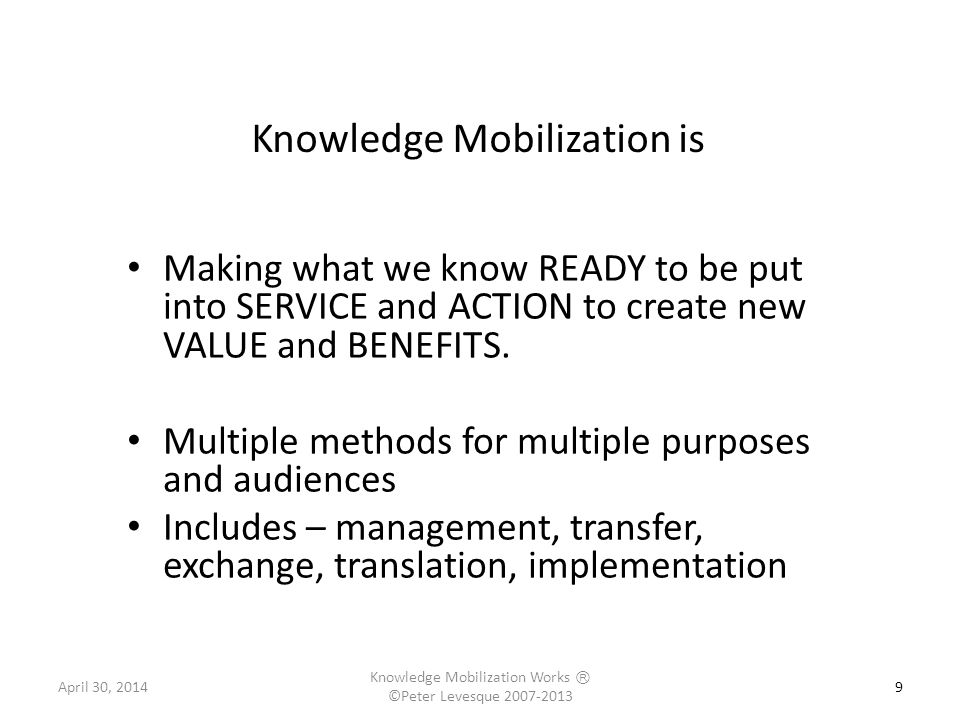 Knowledge Mobilization is 9 Making what we know READY to be put into SERVICE and ACTION to create new VALUE and BENEFITS. Multiple methods for multipl