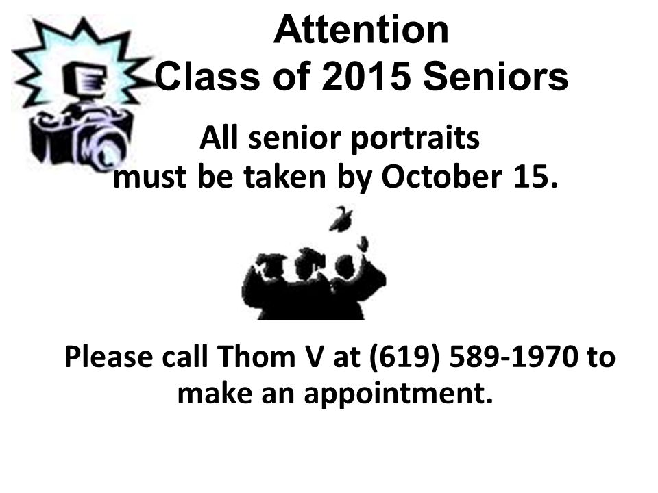 Attention Class of 2015 Seniors All senior portraits must be taken by October 15. Please call Thom V at (619) 589-1970 to make an appointment.