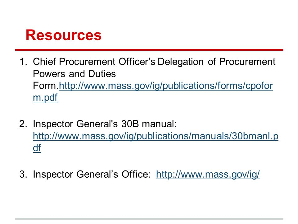 Resources 1.Chief Procurement Officer's Delegation of Procurement Powers and Duties Form.http://www.mass.gov/ig/publications/forms/cpofor m.pdfhttp://www.mass.gov/ig/publications/forms/cpofor m.pdf 2.Inspector General s 30B manual: http://www.mass.gov/ig/publications/manuals/30bmanl.p df http://www.mass.gov/ig/publications/manuals/30bmanl.p df 3.Inspector General's Office: http://www.mass.gov/ig/http://www.mass.gov/ig/