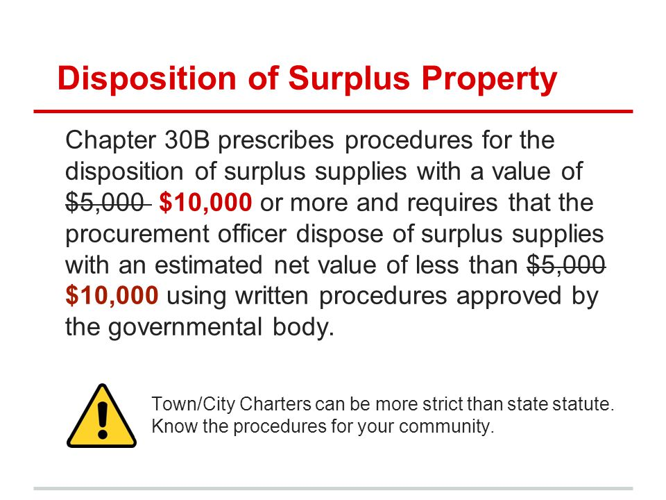 Disposition of Surplus Property Chapter 30B prescribes procedures for the disposition of surplus supplies with a value of $5,000 $10,000 or more and requires that the procurement officer dispose of surplus supplies with an estimated net value of less than $5,000 $10,000 using written procedures approved by the governmental body.