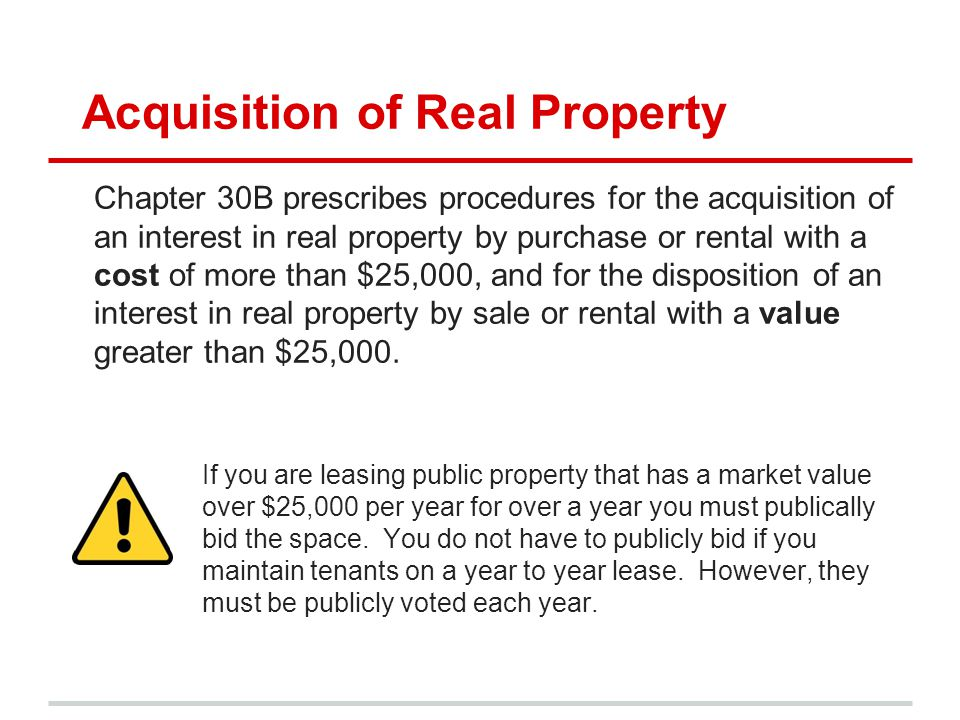 Acquisition of Real Property Chapter 30B prescribes procedures for the acquisition of an interest in real property by purchase or rental with a cost of more than $25,000, and for the disposition of an interest in real property by sale or rental with a value greater than $25,000.