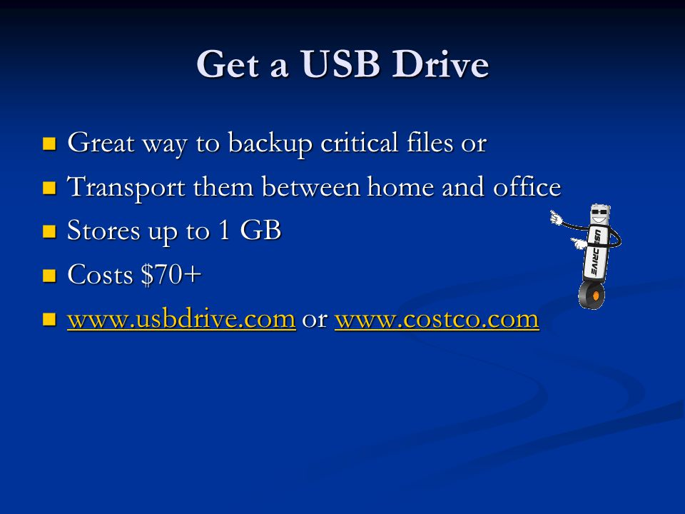 Get a USB Drive Great way to backup critical files or Great way to backup critical files or Transport them between home and office Transport them between home and office Stores up to 1 GB Stores up to 1 GB Costs $70+ Costs $70+ www.usbdrive.com or www.costco.com www.usbdrive.com or www.costco.com www.usbdrive.comwww.costco.com www.usbdrive.comwww.costco.com