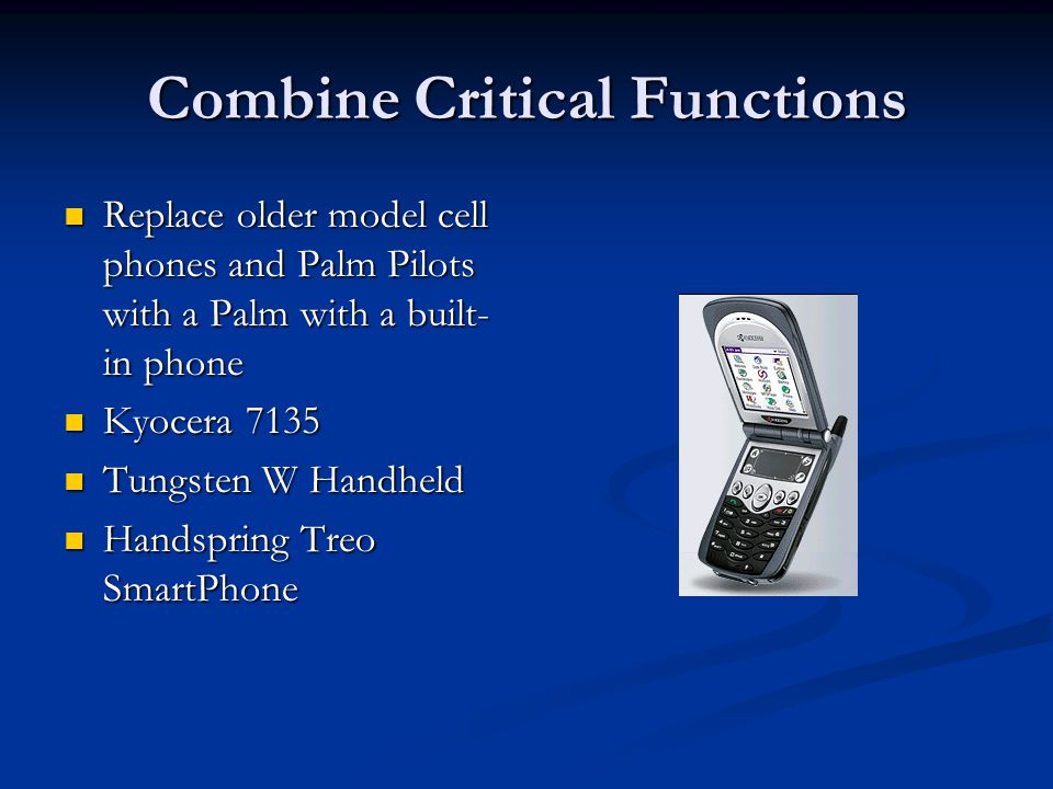 Combine Critical Functions Replace older model cell phones and Palm Pilots with a Palm with a built- in phone Replace older model cell phones and Palm Pilots with a Palm with a built- in phone Kyocera 7135 Kyocera 7135 Tungsten W Handheld Tungsten W Handheld Handspring Treo SmartPhone Handspring Treo SmartPhone