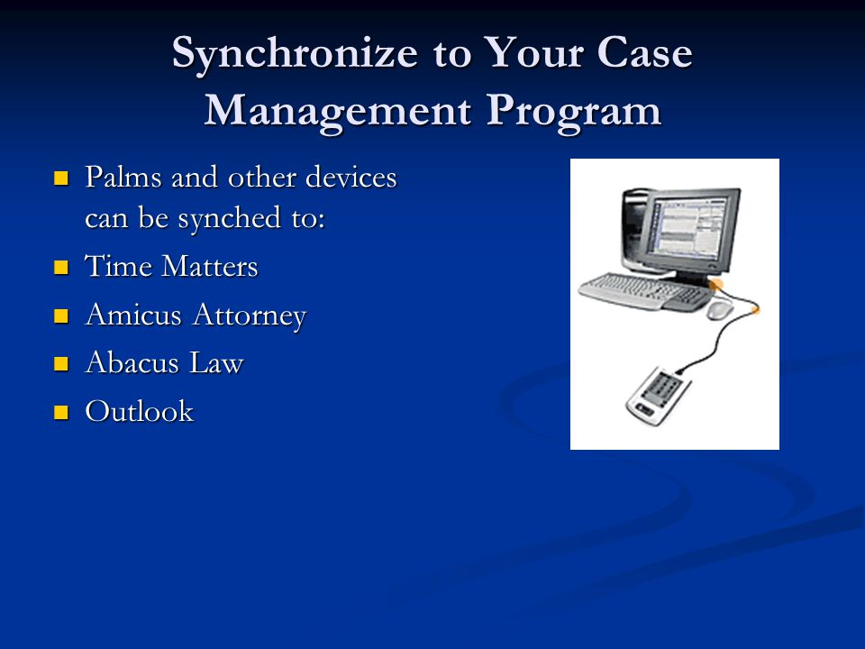 Synchronize to Your Case Management Program Palms and other devices can be synched to: Palms and other devices can be synched to: Time Matters Time Matters Amicus Attorney Amicus Attorney Abacus Law Abacus Law Outlook Outlook
