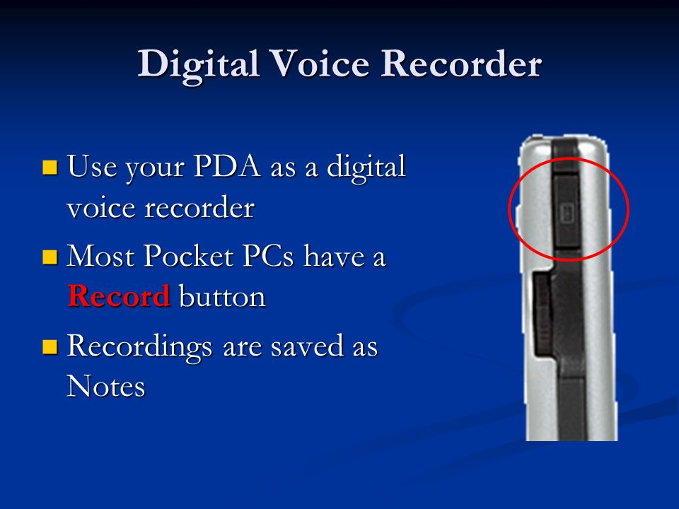 Digital Voice Recorder Use your PDA as a digital voice recorder Use your PDA as a digital voice recorder Most Pocket PCs have a Record button Most Pocket PCs have a Record button Recordings are saved as Notes Recordings are saved as Notes