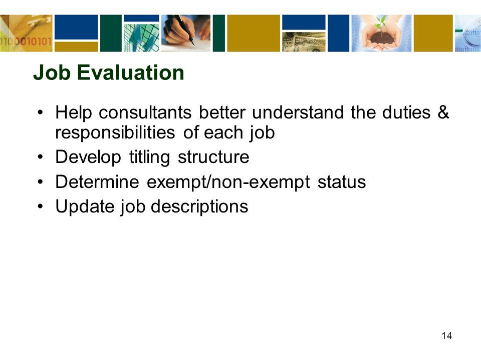 14 Job Evaluation Help consultants better understand the duties & responsibilities of each job Develop titling structure Determine exempt/non-exempt status Update job descriptions