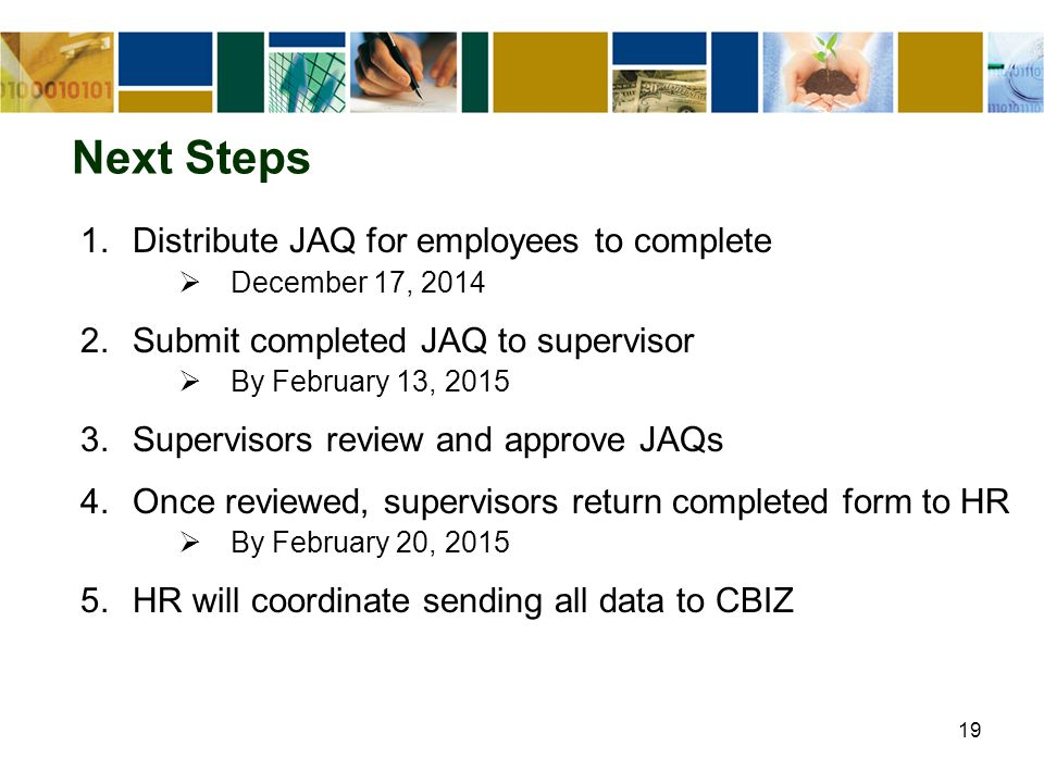 19 Next Steps 1.Distribute JAQ for employees to complete  December 17, 2014 2.Submit completed JAQ to supervisor  By February 13, 2015 3.Supervisors review and approve JAQs 4.Once reviewed, supervisors return completed form to HR  By February 20, 2015 5.HR will coordinate sending all data to CBIZ