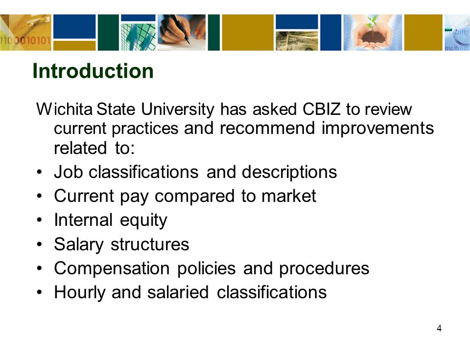4 Introduction Wichita State University has asked CBIZ to review current practices and recommend improvements related to: Job classifications and descriptions Current pay compared to market Internal equity Salary structures Compensation policies and procedures Hourly and salaried classifications