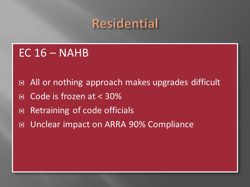 EC 16 – NAHB  All or nothing approach makes upgrades difficult  Code is frozen at < 30%  Retraining of code officials  Unclear impact on ARRA 90%