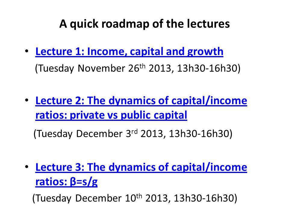 A quick roadmap of the lectures Lecture 1: Income, capital and growth (Tuesday November 26 th 2013, 13h30-16h30) Lecture 2: The dynamics of capital/income ratios: private vs public capital Lecture 2: The dynamics of capital/income ratios: private vs public capital (Tuesday December 3 rd 2013, 13h30-16h30) Lecture 3: The dynamics of capital/income ratios: β=s/g Lecture 3: The dynamics of capital/income ratios: β=s/g (Tuesday December 10 th 2013, 13h30-16h30)