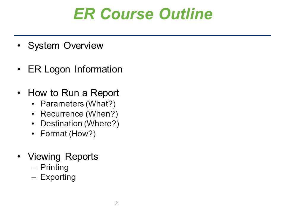 System Overview ER Logon Information How to Run a Report Parameters (What ) Recurrence (When ) Destination (Where ) Format (How ) Viewing Reports –Printing –Exporting ER Course Outline 2