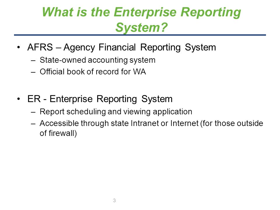 AFRS – Agency Financial Reporting System –State-owned accounting system –Official book of record for WA ER - Enterprise Reporting System –Report scheduling and viewing application –Accessible through state Intranet or Internet (for those outside of firewall) What is the Enterprise Reporting System.