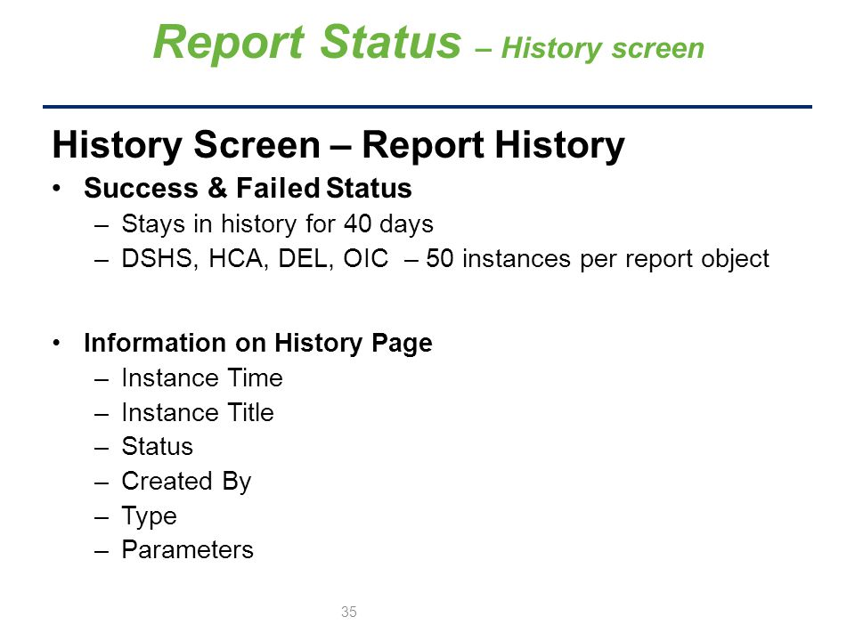 History Screen – Report History Success & Failed Status –Stays in history for 40 days –DSHS, HCA, DEL, OIC – 50 instances per report object Information on History Page –Instance Time –Instance Title –Status –Created By –Type –Parameters Report Status – History screen 35
