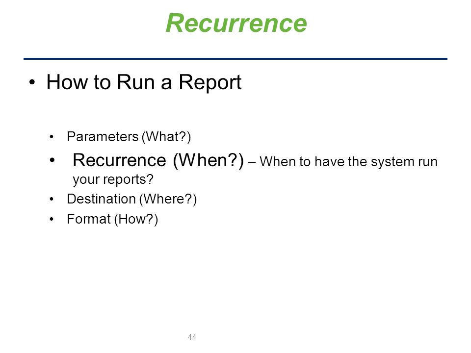 How to Run a Report Parameters (What ) Recurrence (When ) – When to have the system run your reports.
