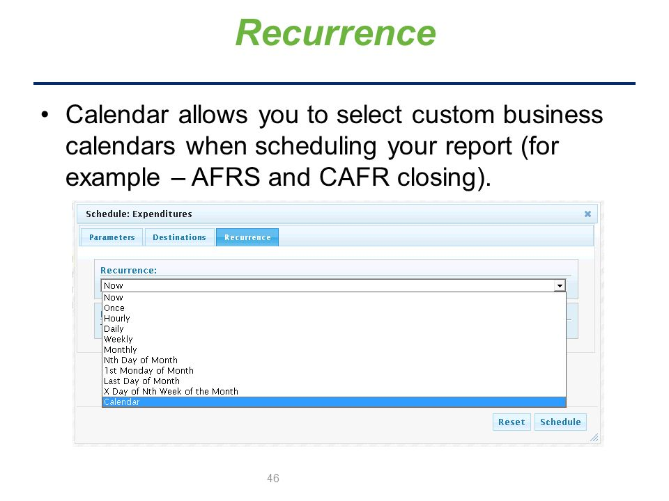 Recurrence Calendar allows you to select custom business calendars when scheduling your report (for example – AFRS and CAFR closing).