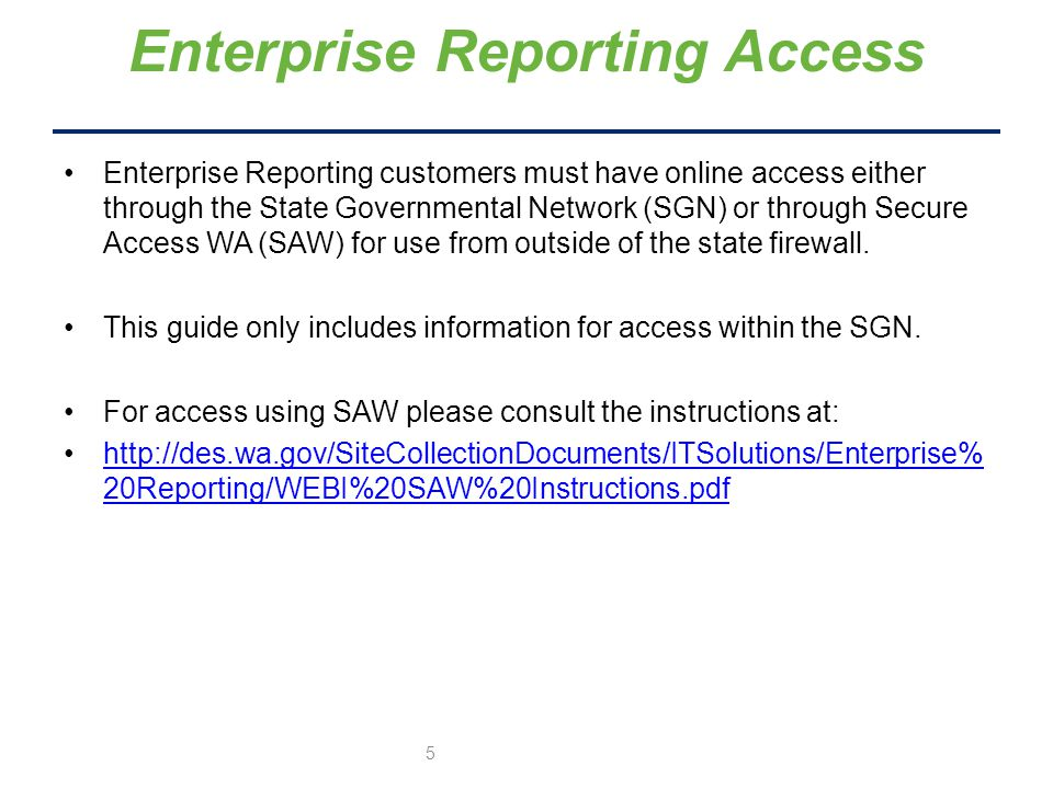 Enterprise Reporting customers must have online access either through the State Governmental Network (SGN) or through Secure Access WA (SAW) for use from outside of the state firewall.