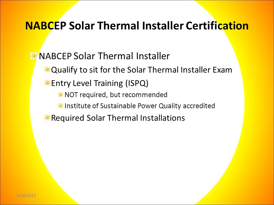 3/30/2011 NABCEP Solar Thermal Installer Certification NABCEP Solar Thermal Installer Qualify to sit for the Solar Thermal Installer Exam Entry Level Training (ISPQ) NOT required, but recommended Institute of Sustainable Power Quality accredited Required Solar Thermal Installations