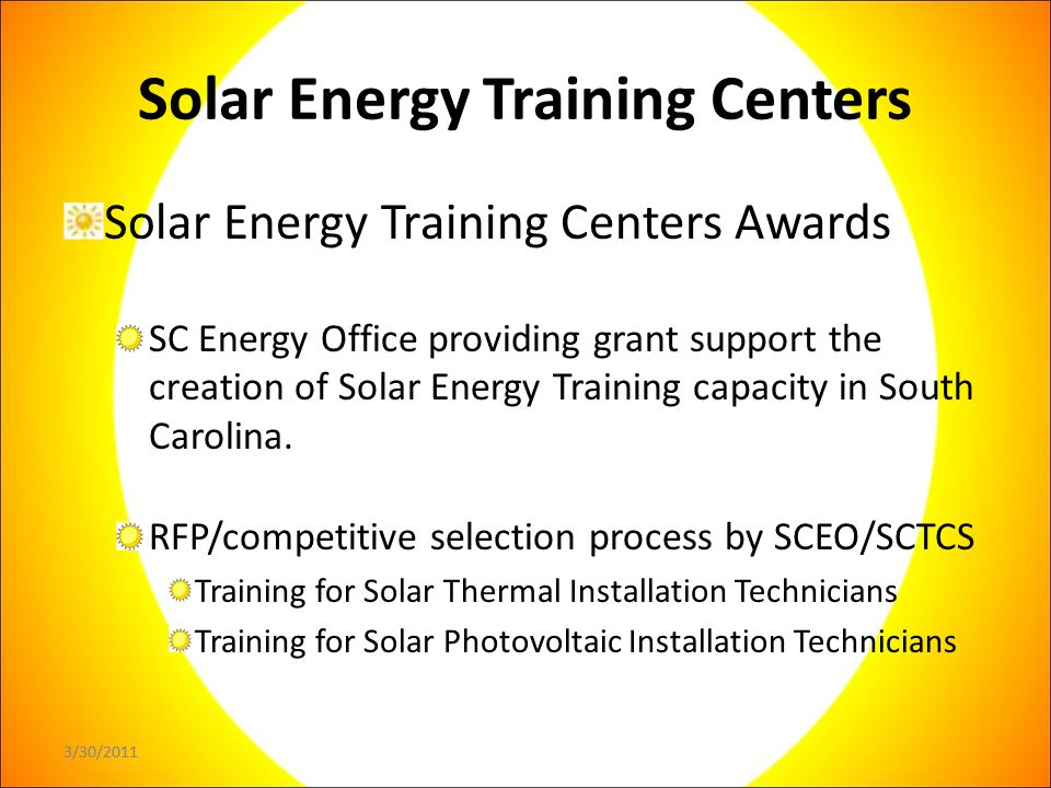 3/30/2011 Solar Energy Training Centers Solar Energy Training Centers Awards SC Energy Office providing grant support the creation of Solar Energy Training capacity in South Carolina.