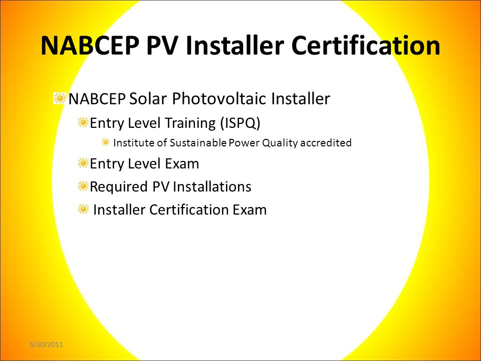 3/30/2011 NABCEP PV Installer Certification NABCEP Solar Photovoltaic Installer Entry Level Training (ISPQ) Institute of Sustainable Power Quality accredited Entry Level Exam Required PV Installations Installer Certification Exam