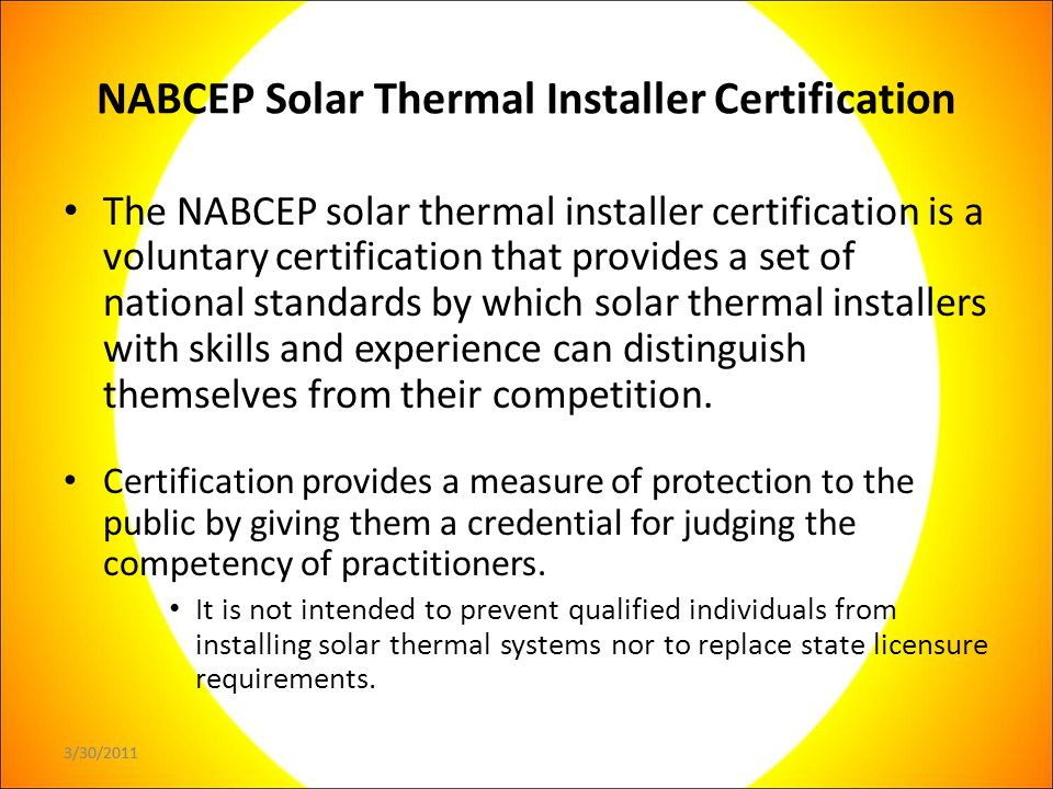 3/30/2011 NABCEP Solar Thermal Installer Certification The NABCEP solar thermal installer certification is a voluntary certification that provides a set of national standards by which solar thermal installers with skills and experience can distinguish themselves from their competition.