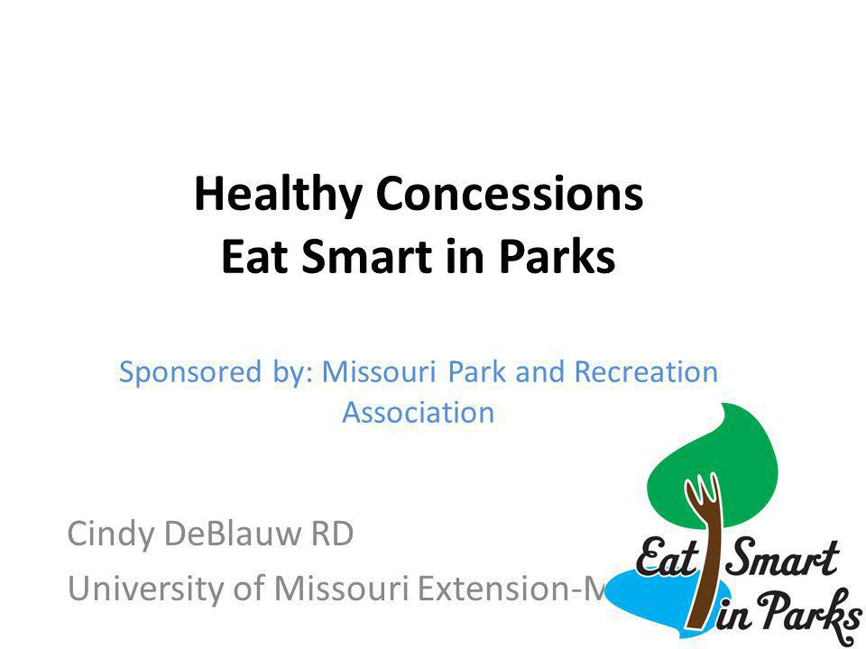 Cindy DeBlauw RD University of Missouri Extension-MOCAN Healthy Concessions Eat Smart in Parks Sponsored by: Missouri Park and Recreation Association