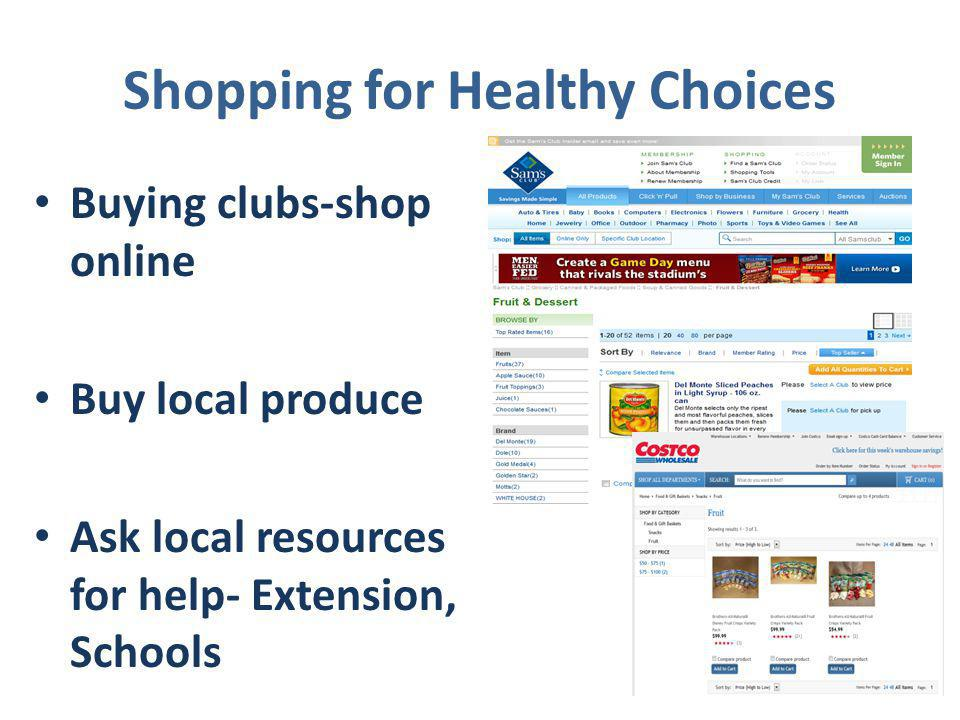 Shopping for Healthy Choices Buying clubs-shop online Buy local produce Ask local resources for help- Extension, Schools