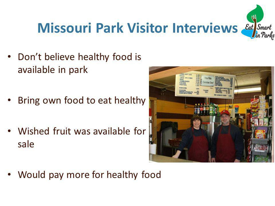 Missouri Park Visitor Interviews Don't believe healthy food is available in park Bring own food to eat healthy Wished fruit was available for sale Would pay more for healthy food