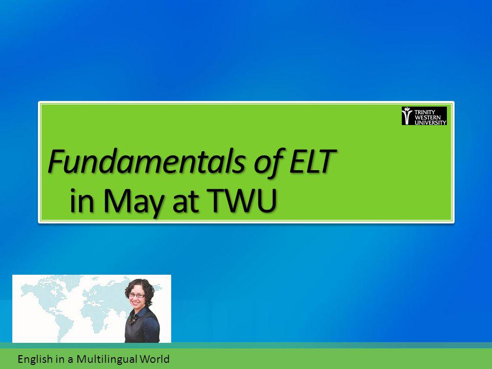 Fundamentals of ELT in May at TWU Fundamentals of ELT in May at TWU English in a Multilingual World