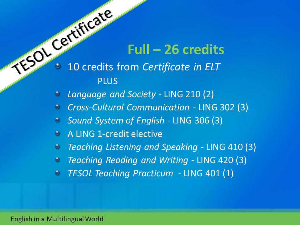 Full – 26 credits 10 credits from Certificate in ELT PLUS Language and Society - LING 210 (2) Cross-Cultural Communication - LING 302 (3) Sound System of English - LING 306 (3) A LING 1-credit elective Teaching Listening and Speaking - LING 410 (3) Teaching Reading and Writing - LING 420 (3) TESOL Teaching Practicum - LING 401 (1) English in a Multilingual World TESOL Certificate