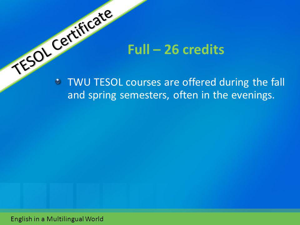 Full – 26 credits TWU TESOL courses are offered during the fall and spring semesters, often in the evenings.