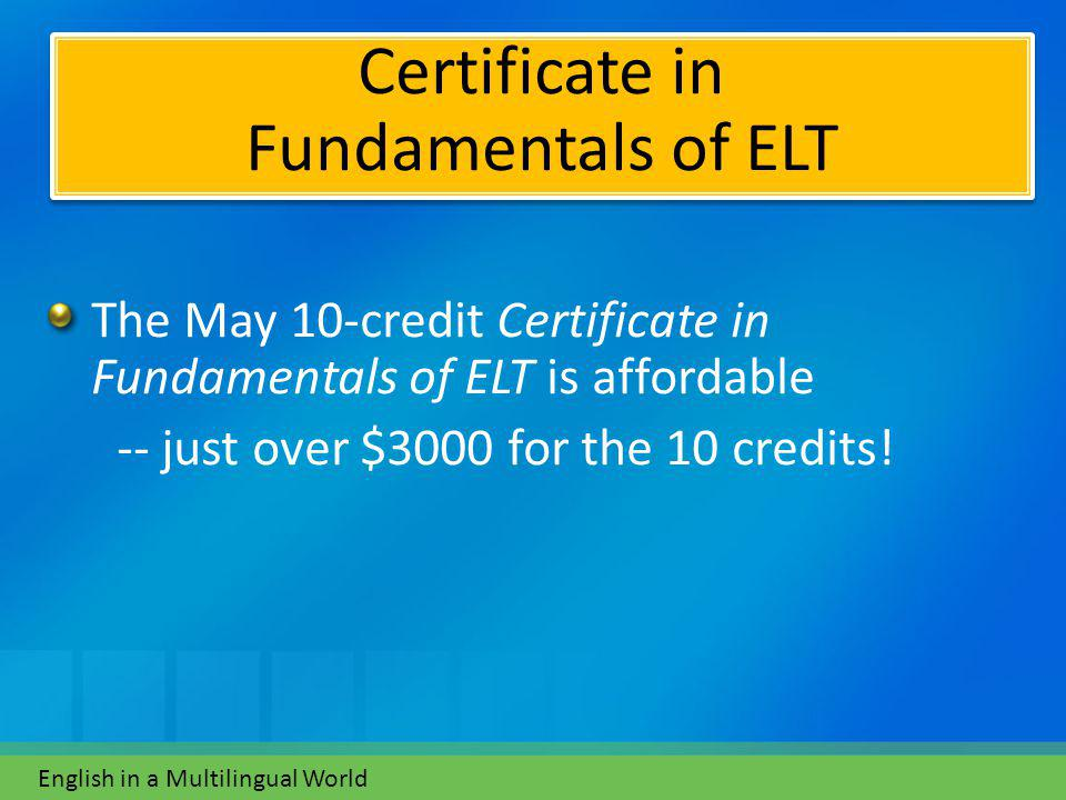The May 10-credit Certificate in Fundamentals of ELT is affordable -- just over $3000 for the 10 credits.