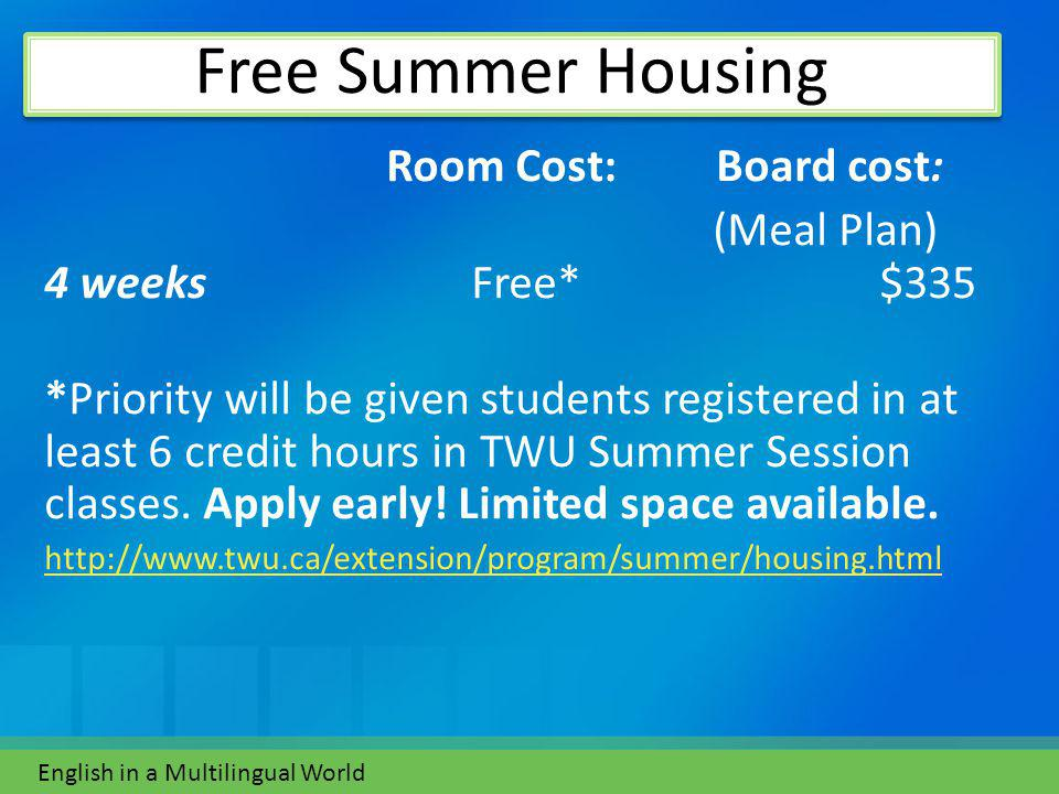 Room Cost: Board cost: (Meal Plan) 4 weeks Free* $335 *Priority will be given students registered in at least 6 credit hours in TWU Summer Session classes.