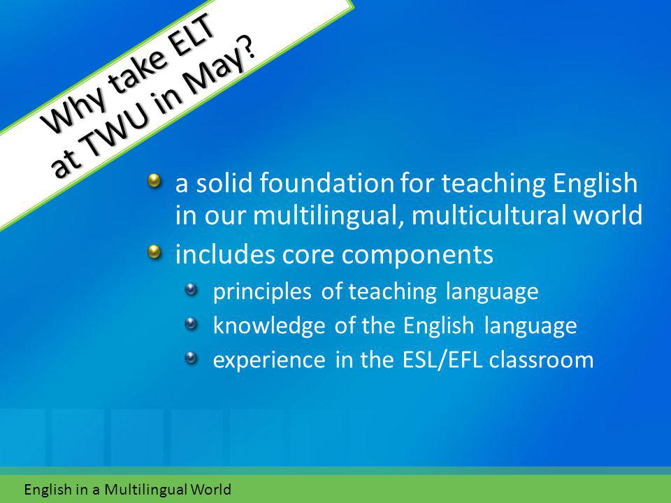 a solid foundation for teaching English in our multilingual, multicultural world includes core components principles of teaching language knowledge of the English language experience in the ESL/EFL classroom English in a Multilingual World Why take ELT at TWU in May Why take ELT at TWU in May