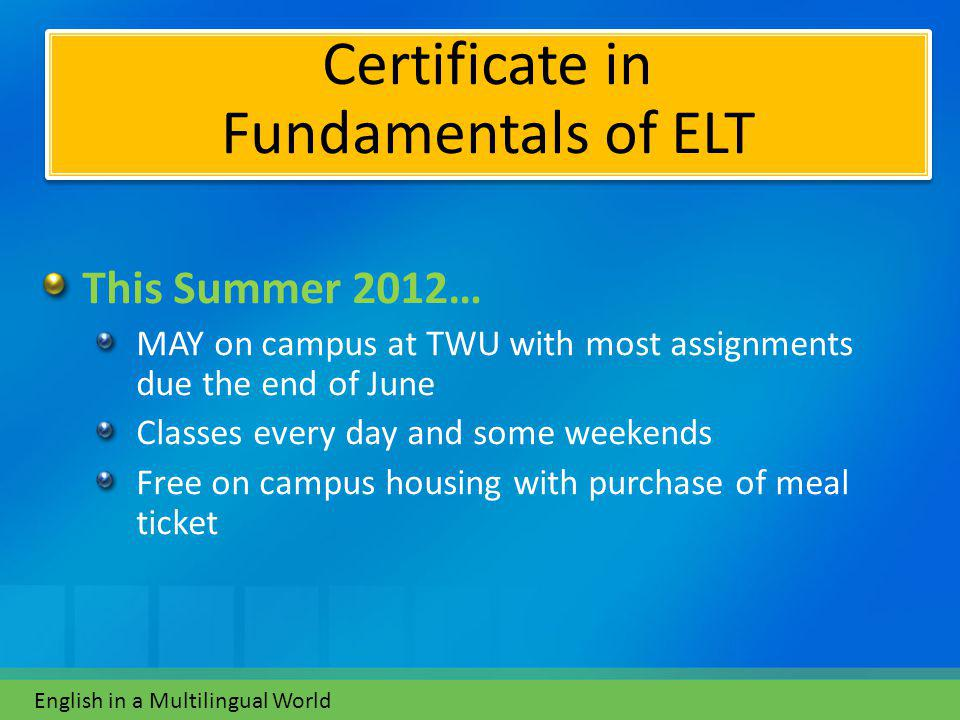 This Summer 2012… MAY on campus at TWU with most assignments due the end of June Classes every day and some weekends Free on campus housing with purchase of meal ticket English in a Multilingual World Certificate in Fundamentals of ELT