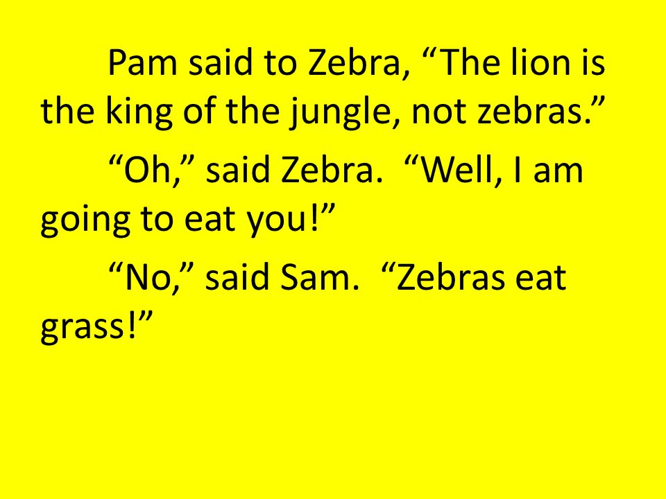 Pam said to Zebra, The lion is the king of the jungle, not zebras. Oh, said Zebra.