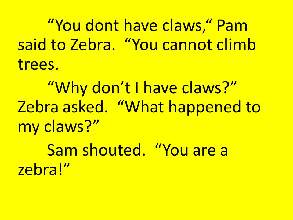 You dont have claws, Pam said to Zebra. You cannot climb trees.