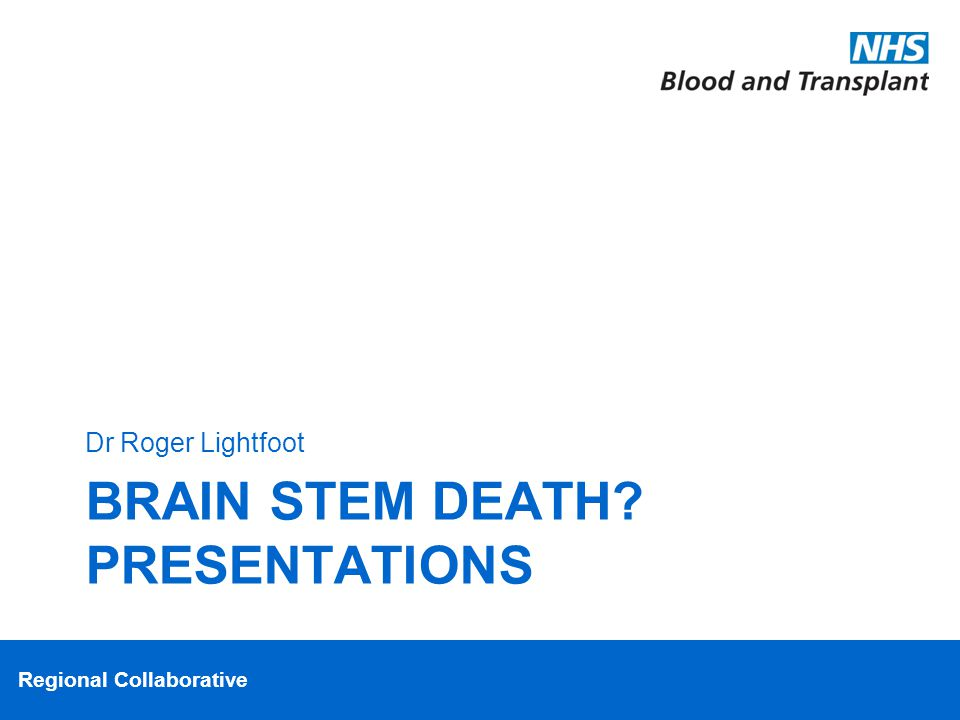 Regional Collaborative BRAIN STEM DEATH PRESENTATIONS Dr Roger Lightfoot