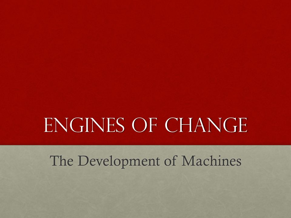 Engines of change The Development of Machines