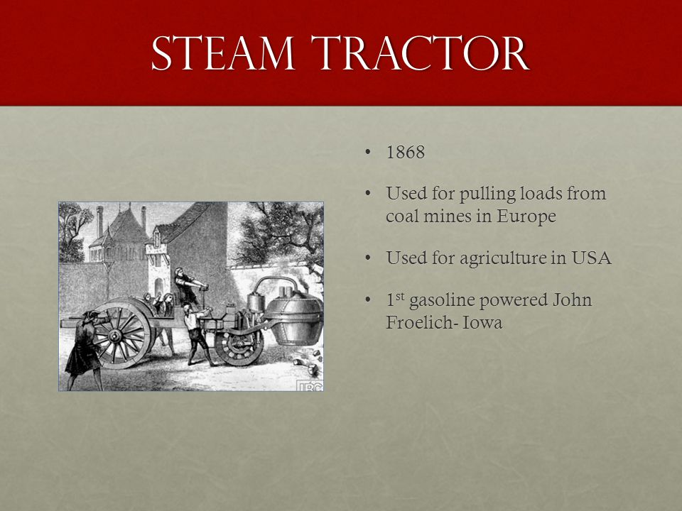Steam Tractor 18681868 Used for pulling loads from coal mines in EuropeUsed for pulling loads from coal mines in Europe Used for agriculture in USAUsed for agriculture in USA 1 st gasoline powered John Froelich- Iowa1 st gasoline powered John Froelich- Iowa