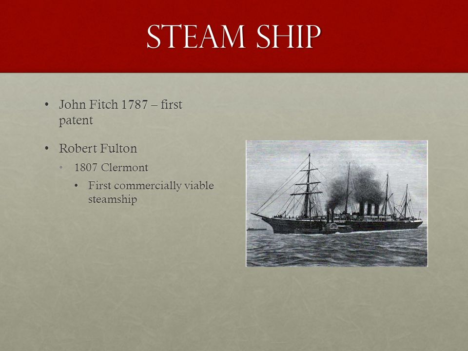 Steam ship John Fitch 1787 – first patentJohn Fitch 1787 – first patent Robert FultonRobert Fulton 1807 Clermont1807 Clermont First commercially viable steamshipFirst commercially viable steamship