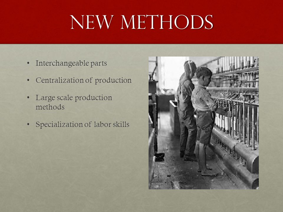 New methods Interchangeable partsInterchangeable parts Centralization of productionCentralization of production Large scale production methodsLarge scale production methods Specialization of labor skillsSpecialization of labor skills