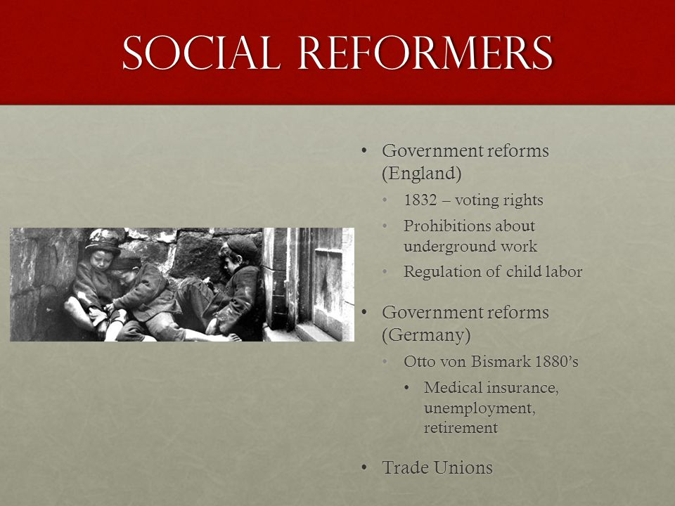 Social Reformers Government reforms (England)Government reforms (England) 1832 – voting rights Prohibitions about underground work Regulation of child labor Government reforms (Germany)Government reforms (Germany) Otto von Bismark 1880's Medical insurance, unemployment, retirement Trade UnionsTrade Unions